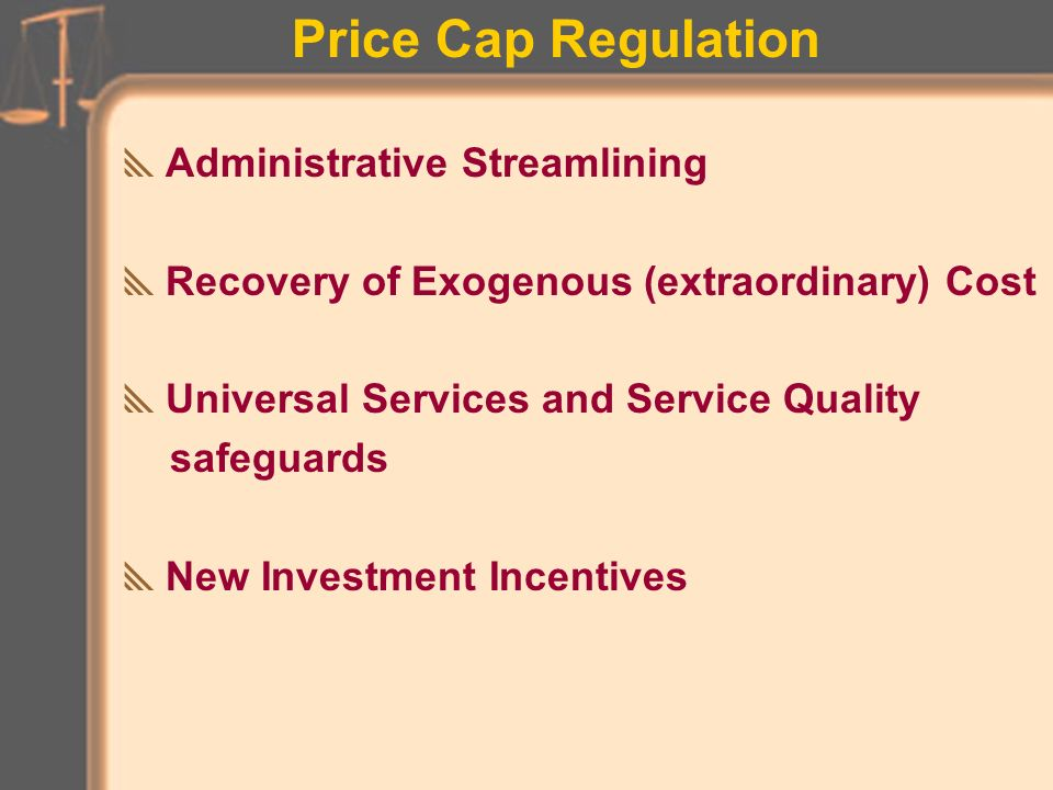 Price Cap Regulation Annual Pricing Formula Annual Productivity Improvement Hurdle Service Basket Structure (service groups) Rate Change Flexibility (rebalancing subsidies) Adaptability to competition (e.g new services)
