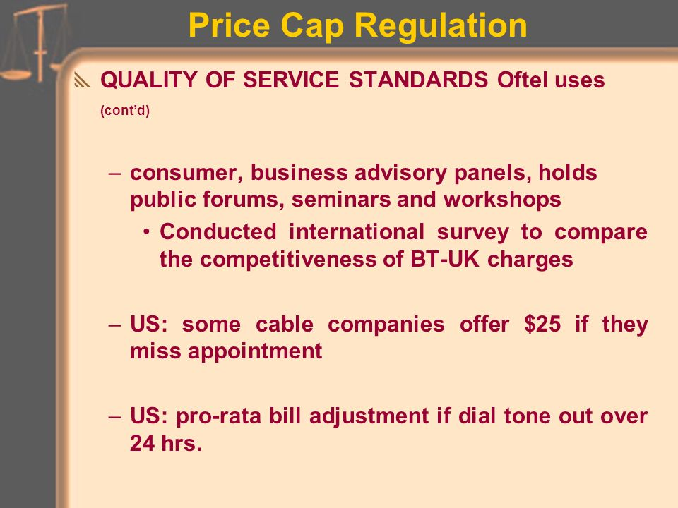 Price Cap Regulation QUALITY OF SERVICE STANDARDS –Concern that profit motive may reduce service standards BT call failure rates have fallen from 4% to 0.5% Pay phone serviceability has risen from 80% to 95% BT offers voluntary compensation for service quality failures –pays customer about TT60 per day after two days lost service