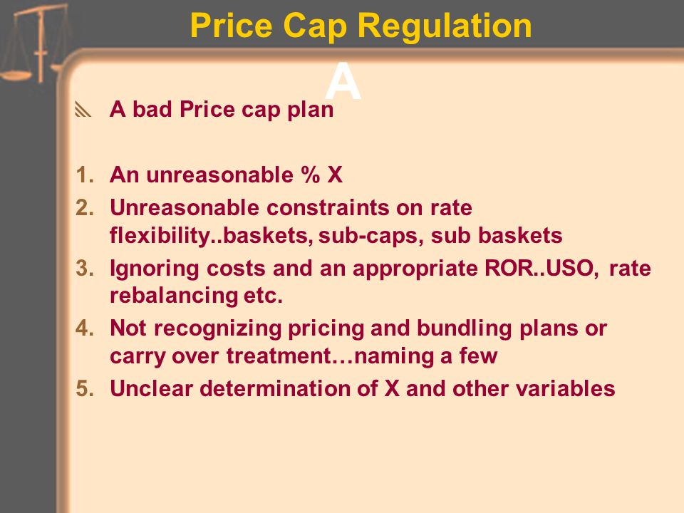 Price Cap Regulation OTHER EFFICIENCY INITIATIVES –Performance bonuses, sales commissions, variable salary component based on achieving telco performance goals –broader merit-based salary bands –budget targets and reviews –assessment, training, retraining programs –amnesty/recapture for prior disconnects but with restrictions –spread out payments for initial non-recurring charges –Complete Choice grouping of vertical services –external performance benchmarking