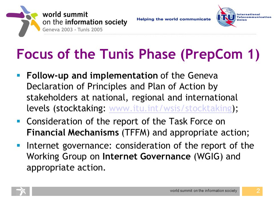 world summit on the information society 2 Focus of the Tunis Phase (PrepCom 1) Follow-up and implementation of the Geneva Declaration of Principles and Plan of Action by stakeholders at national, regional and international levels (stocktaking: www.itu.int/wsis/stocktaking);www.itu.int/wsis/stocktaking Consideration of the report of the Task Force on Financial Mechanisms (TFFM) and appropriate action; Internet governance: consideration of the report of the Working Group on Internet Governance (WGIG) and appropriate action.