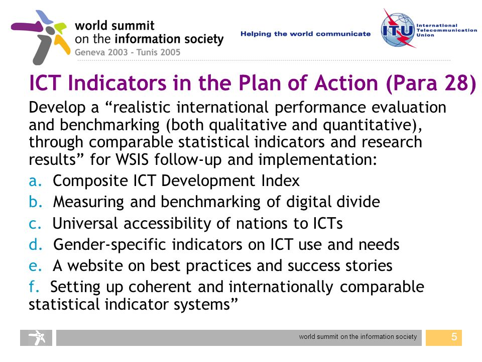 world summit on the information society 5 ICT Indicators in the Plan of Action (Para 28) Develop a realistic international performance evaluation and benchmarking (both qualitative and quantitative), through comparable statistical indicators and research results for WSIS follow-up and implementation: a.