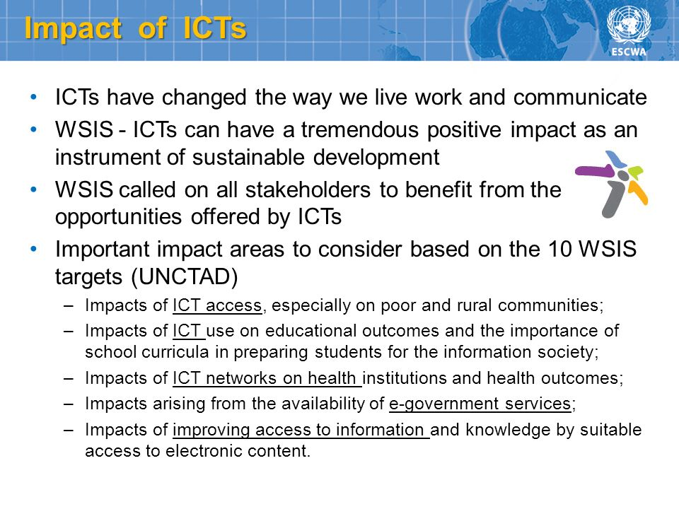 Impact of ICTs ICTs have changed the way we live work and communicate WSIS - ICTs can have a tremendous positive impact as an instrument of sustainabl