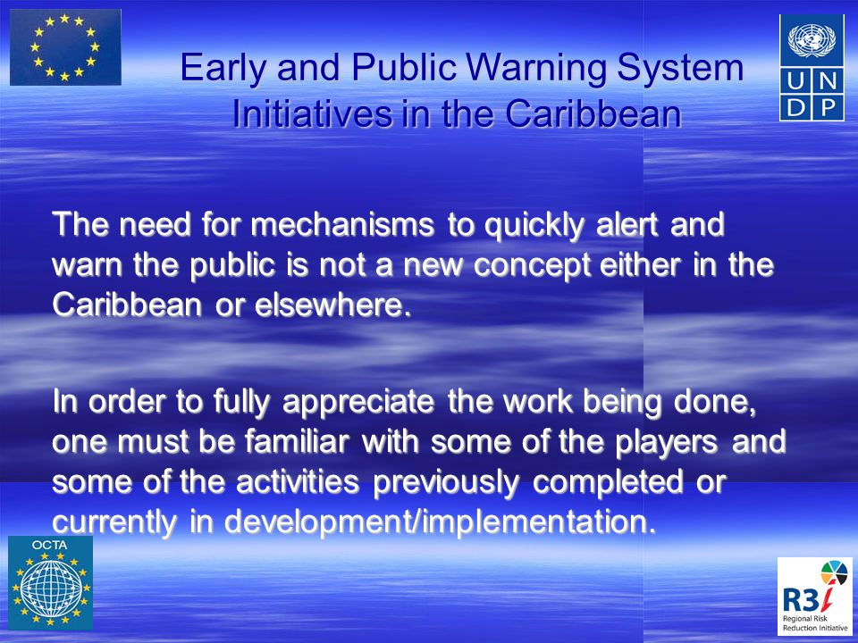 Regional Agencies and Initiatives Country Level – Vigilant System – France; - RDS, Sirens, SMS – BVI, Jamaica etc Regional Level – CIMH, CDEMA, UWI, UNDP Barbados (R3i) Broader Region – Hurricane Committee, NWS/NOAA, IOC UNESCO/ICG CARIB (Barbados Chair, Anguilla Vice Chair WG3 – Dissemination and information) Global – WMO, UNISDR, ITU
