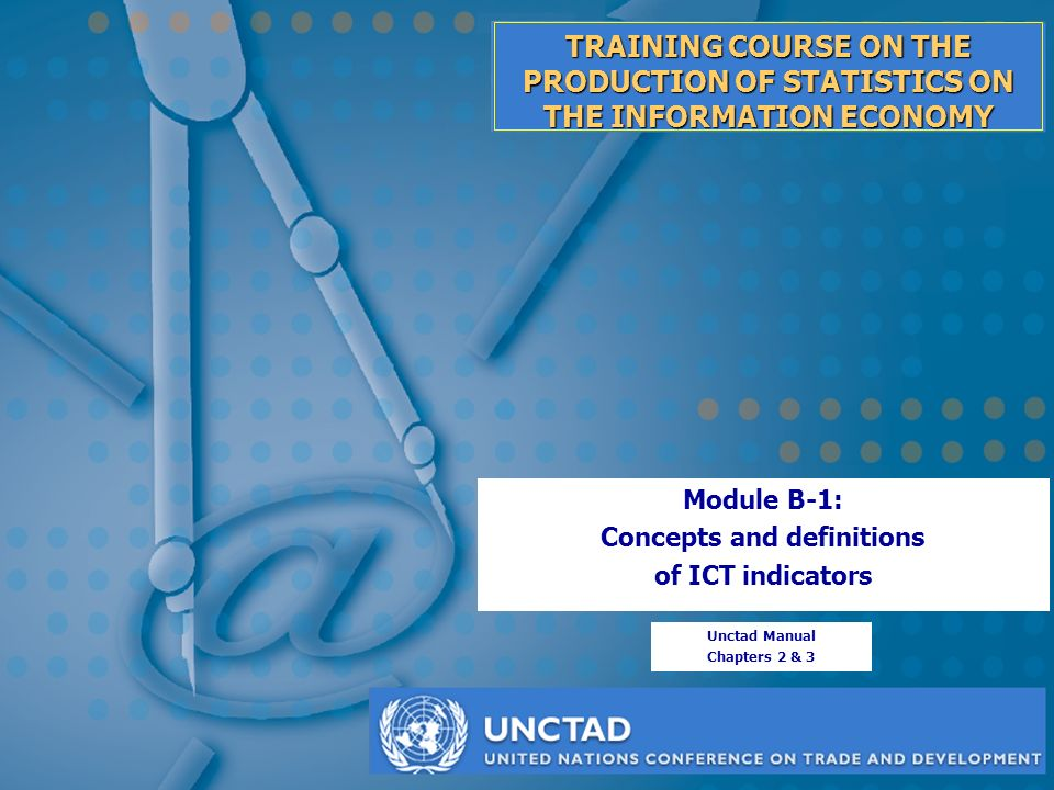 TRAINING COURSE ON THE PRODUCTION OF STATISTICS ON THE INFORMATION ECONOMY Module B-1: Concepts and definitions of ICT indicators Unctad Manual Chapters 2 & 3