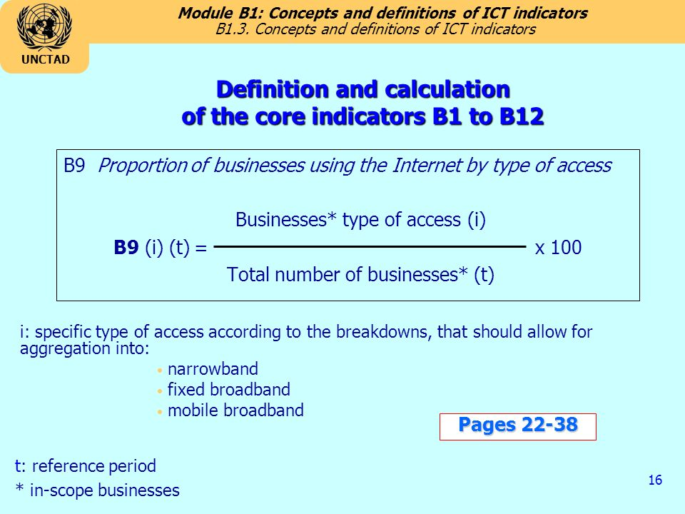 Module B1: Concepts and definitions of ICT indicators UNCTAD 16 B9 Proportion of businesses using the Internet by type of access Businesses* type of access (i) B9 (i) (t) = x 100 Total number of businesses* (t) i: specific type of access according to the breakdowns, that should allow for aggregation into: narrowband fixed broadband mobile broadband B1.3.