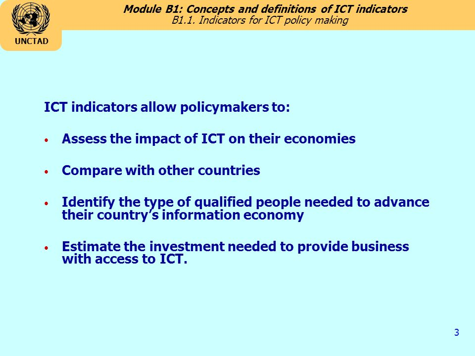 Module B1: Concepts and definitions of ICT indicators UNCTAD 3 ICT indicators allow policymakers to: Assess the impact of ICT on their economies Compare with other countries Identify the type of qualified people needed to advance their countrys information economy Estimate the investment needed to provide business with access to ICT.