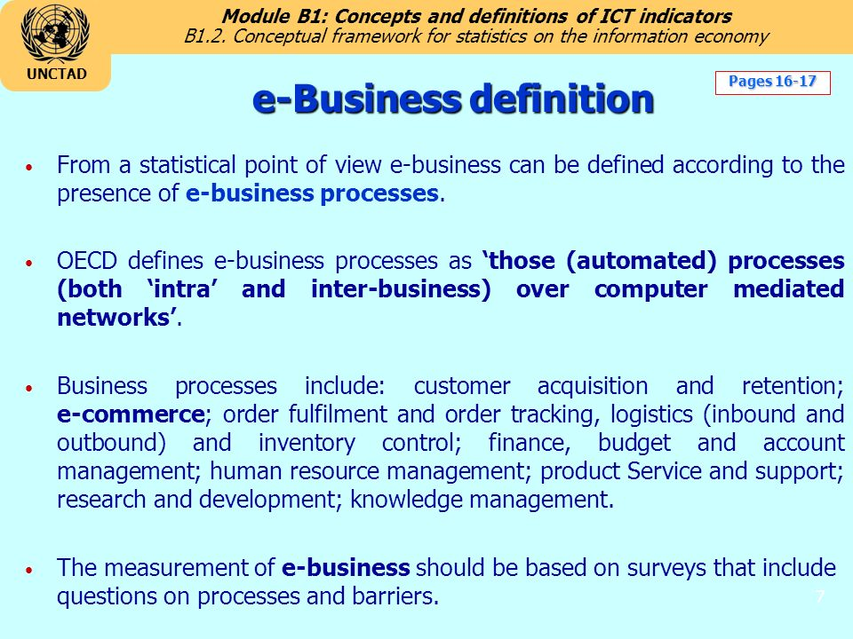 Module B1: Concepts and definitions of ICT indicators UNCTAD 7 e-Business definition From a statistical point of view e-business can be defined according to the presence of e-business processes.