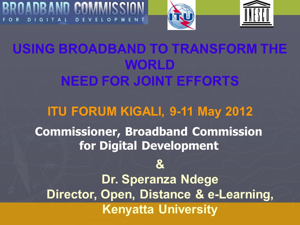 USING BROADBAND TO TRANSFORM THE WORLD NEED FOR JOINT EFFORTS ITU FORUM KIGALI, 9-11 May 2012 & Dr.