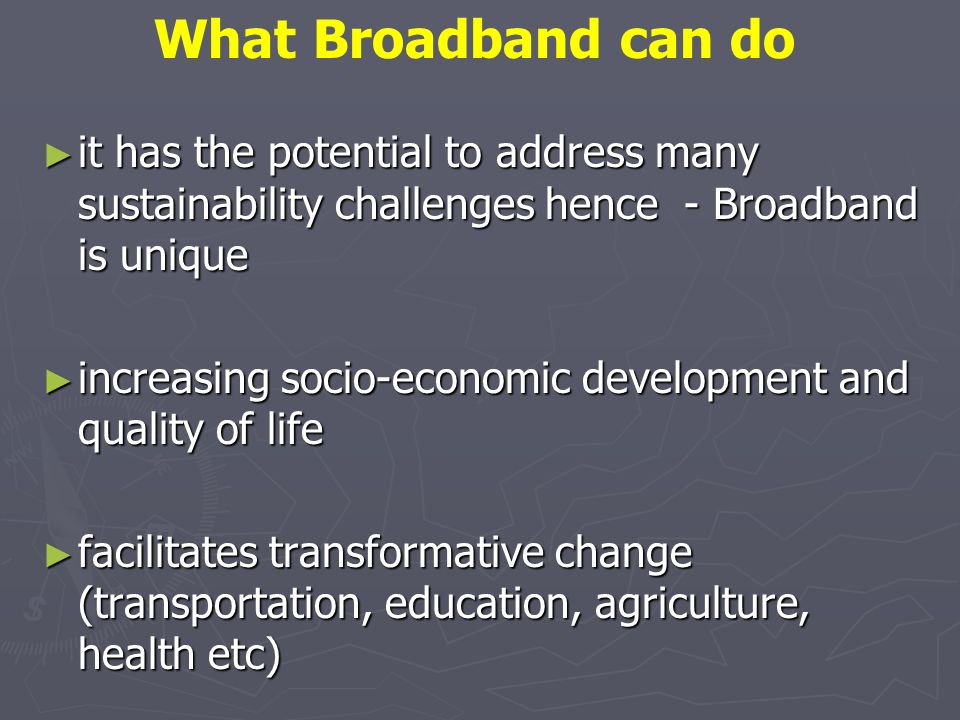 it has the potential to address many sustainability challenges hence - Broadband is unique it has the potential to address many sustainability challenges hence - Broadband is unique increasing socio-economic development and quality of life increasing socio-economic development and quality of life facilitates transformative change (transportation, education, agriculture, health etc) facilitates transformative change (transportation, education, agriculture, health etc) What Broadband can do