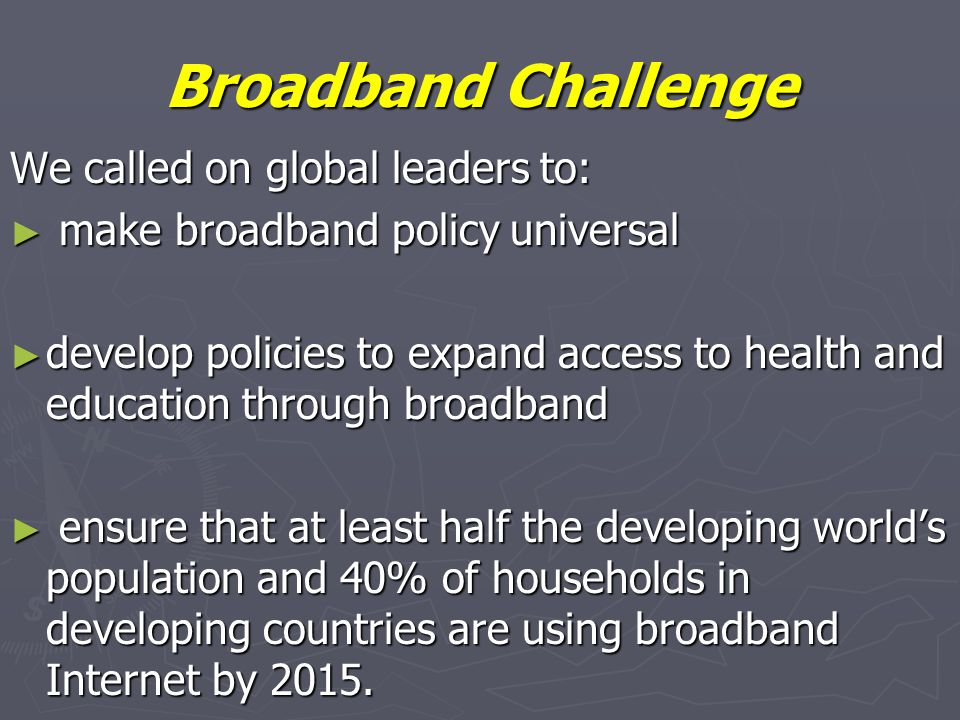 Broadband Challenge We called on global leaders to: make broadband policy universal make broadband policy universal develop policies to expand access to health and education through broadband develop policies to expand access to health and education through broadband ensure that at least half the developing worlds population and 40% of households in developing countries are using broadband Internet by 2015.