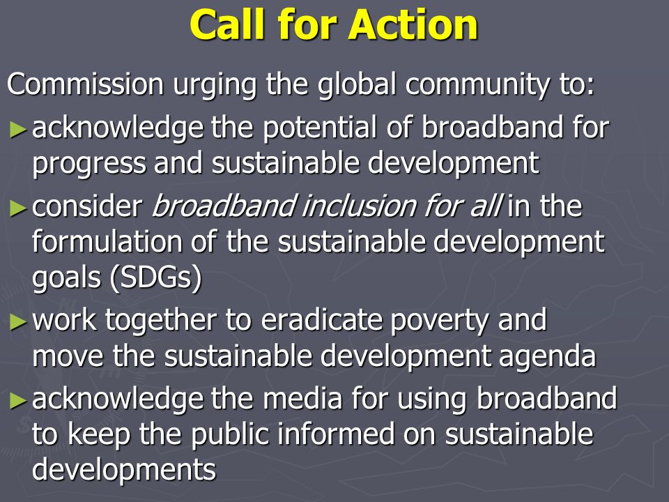 Call for Action Commission urging the global community to: acknowledge the potential of broadband for progress and sustainable development acknowledge the potential of broadband for progress and sustainable development consider broadband inclusion for all in the formulation of the sustainable development goals (SDGs) consider broadband inclusion for all in the formulation of the sustainable development goals (SDGs) work together to eradicate poverty and move the sustainable development agenda work together to eradicate poverty and move the sustainable development agenda acknowledge the media for using broadband to keep the public informed on sustainable developments acknowledge the media for using broadband to keep the public informed on sustainable developments