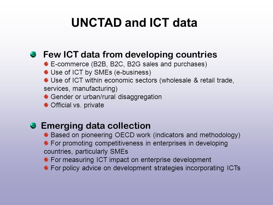 Few ICT data from developing countries E-commerce (B2B, B2C, B2G sales and purchases) Use of ICT by SMEs (e-business) Use of ICT within economic secto
