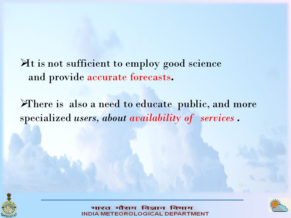 It is not sufficient to employ good science and provide accurate forecasts. There is also a need to educate public, and more specialized users, about