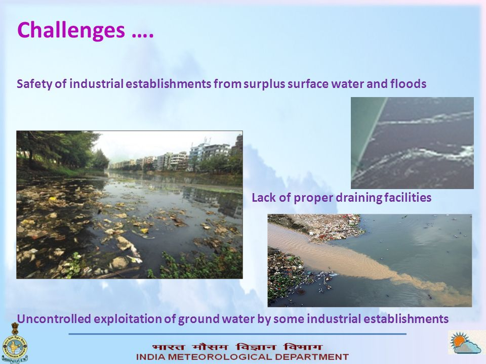 Challenges …. Uncontrolled exploitation of ground water by some industrial establishments Safety of industrial establishments from surplus surface wat