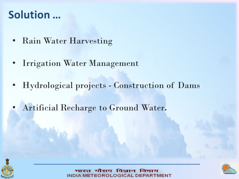 Solution … Rain Water Harvesting Irrigation Water Management Hydrological projects - Construction of Dams Artificial Recharge to Ground Water.