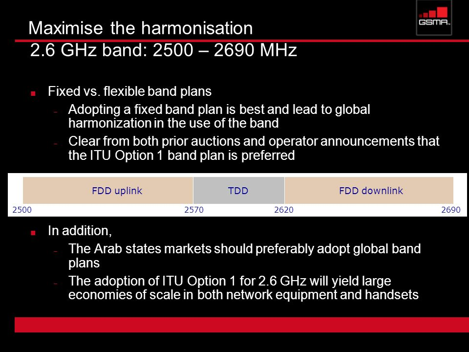 Maximise the harmonisation 2.6 GHz band: 2500 – 2690 MHz Fixed vs. flexible band plans – Adopting a fixed band plan is best and lead to global harmoni