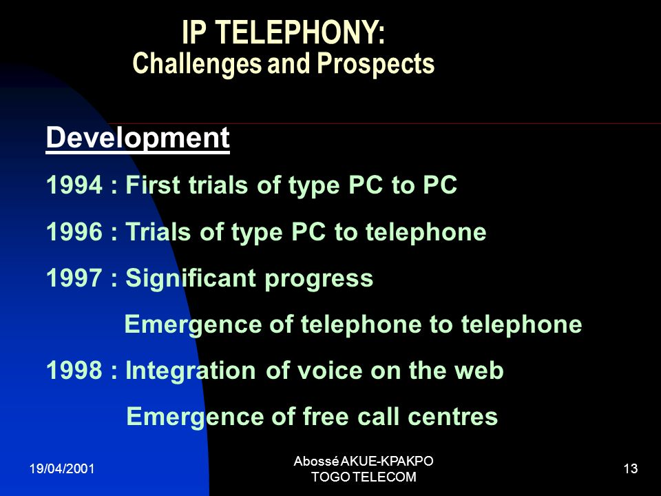 19/04/2001 Abossé AKUE-KPAKPO TOGO TELECOM 13 Development 1994 : First trials of type PC to PC 1996 : Trials of type PC to telephone 1997 : Significant progress Emergence of telephone to telephone 1998 : Integration of voice on the web Emergence of free call centres IP TELEPHONY: Challenges and Prospects