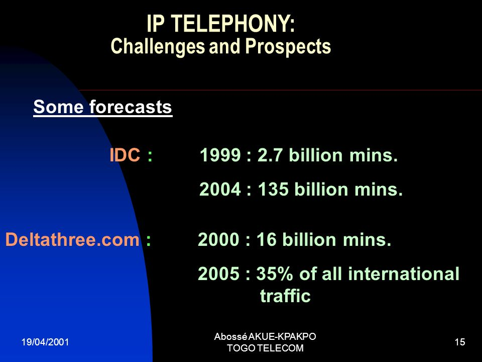 19/04/2001 Abossé AKUE-KPAKPO TOGO TELECOM 15 Some forecasts IDC : 1999 : 2.7 billion mins.