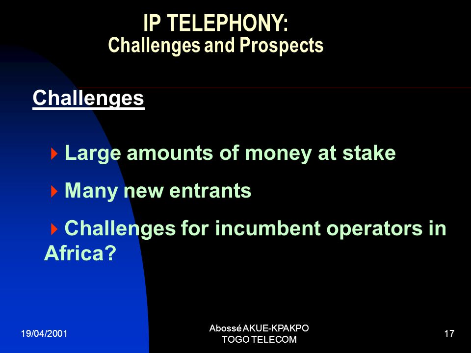 19/04/2001 Abossé AKUE-KPAKPO TOGO TELECOM 17 Challenges Large amounts of money at stake Many new entrants Challenges for incumbent operators in Africa.