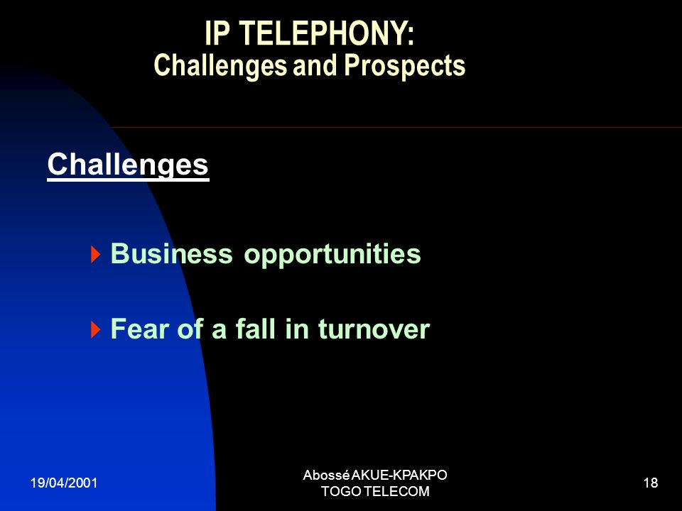 19/04/2001 Abossé AKUE-KPAKPO TOGO TELECOM 18 Challenges Business opportunities Fear of a fall in turnover IP TELEPHONY: Challenges and Prospects