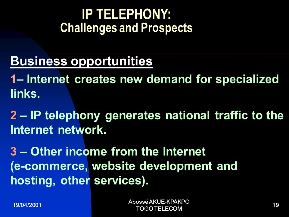19/04/2001 Abossé AKUE-KPAKPO TOGO TELECOM 19 Business opportunities 1– Internet creates new demand for specialized links. 2 – IP telephony generates