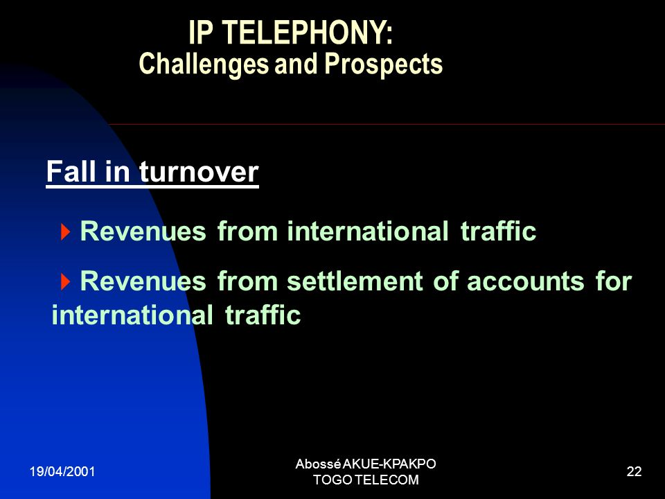 19/04/2001 Abossé AKUE-KPAKPO TOGO TELECOM 22 Fall in turnover Revenues from international traffic Revenues from settlement of accounts for international traffic IP TELEPHONY: Challenges and Prospects