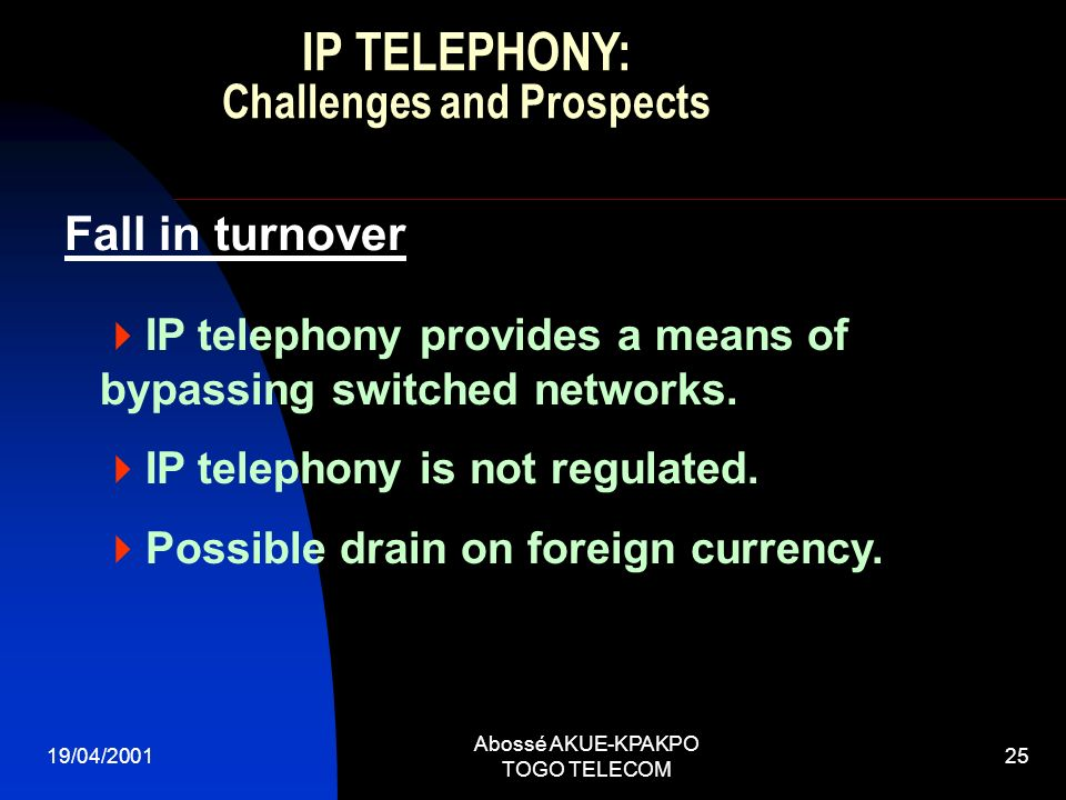 19/04/2001 Abossé AKUE-KPAKPO TOGO TELECOM 25 IP telephony provides a means of bypassing switched networks. IP telephony is not regulated. Possible dr