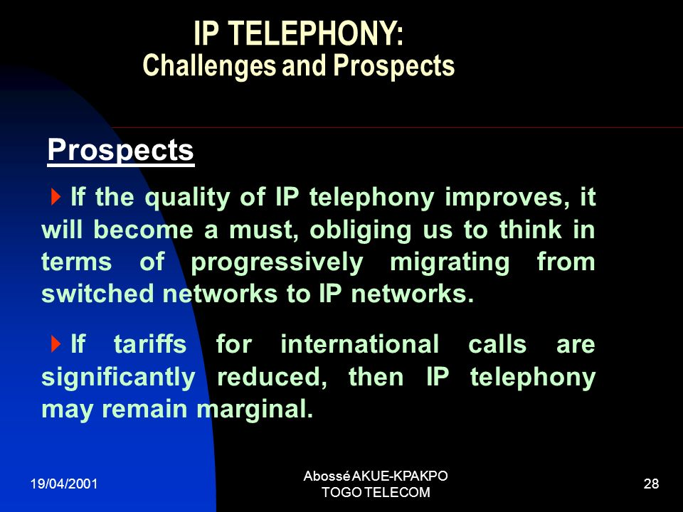 19/04/2001 Abossé AKUE-KPAKPO TOGO TELECOM 28 If the quality of IP telephony improves, it will become a must, obliging us to think in terms of progressively migrating from switched networks to IP networks.