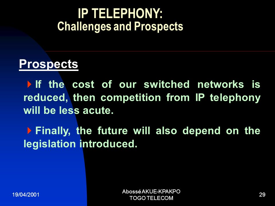 19/04/2001 Abossé AKUE-KPAKPO TOGO TELECOM 29 Prospects If the cost of our switched networks is reduced, then competition from IP telephony will be less acute.