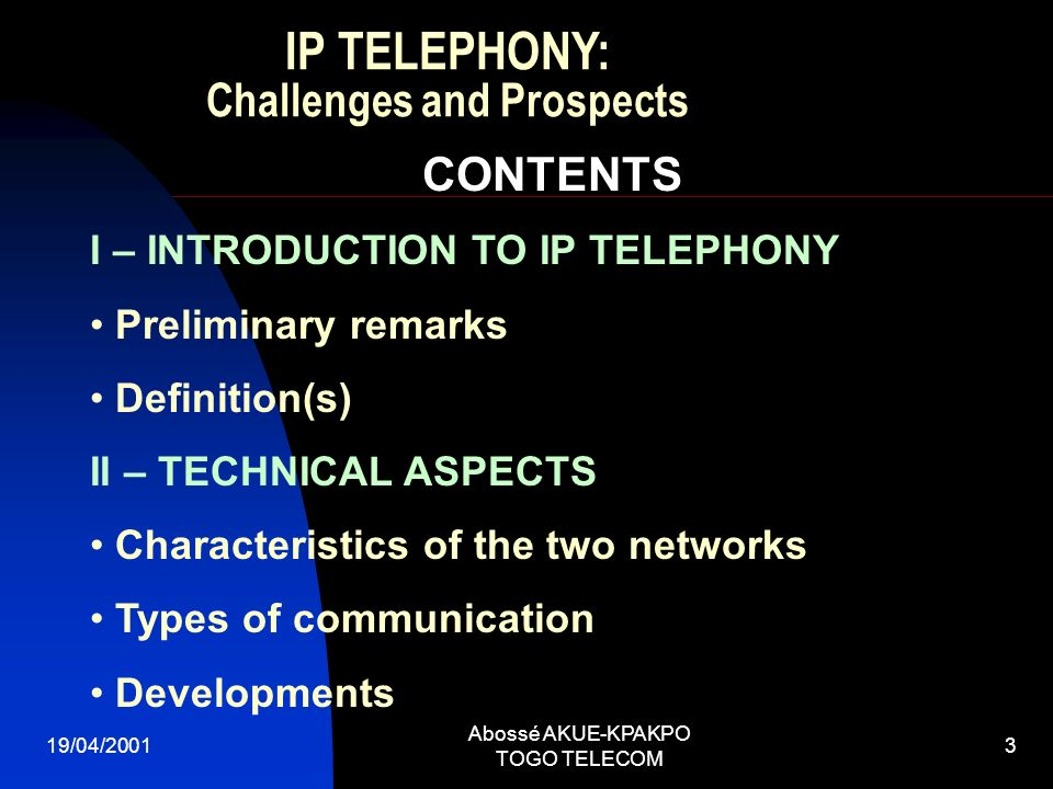 19/04/2001 Abossé AKUE-KPAKPO TOGO TELECOM 3 CONTENTS I – INTRODUCTION TO IP TELEPHONY Preliminary remarks Definition(s) II – TECHNICAL ASPECTS Charac