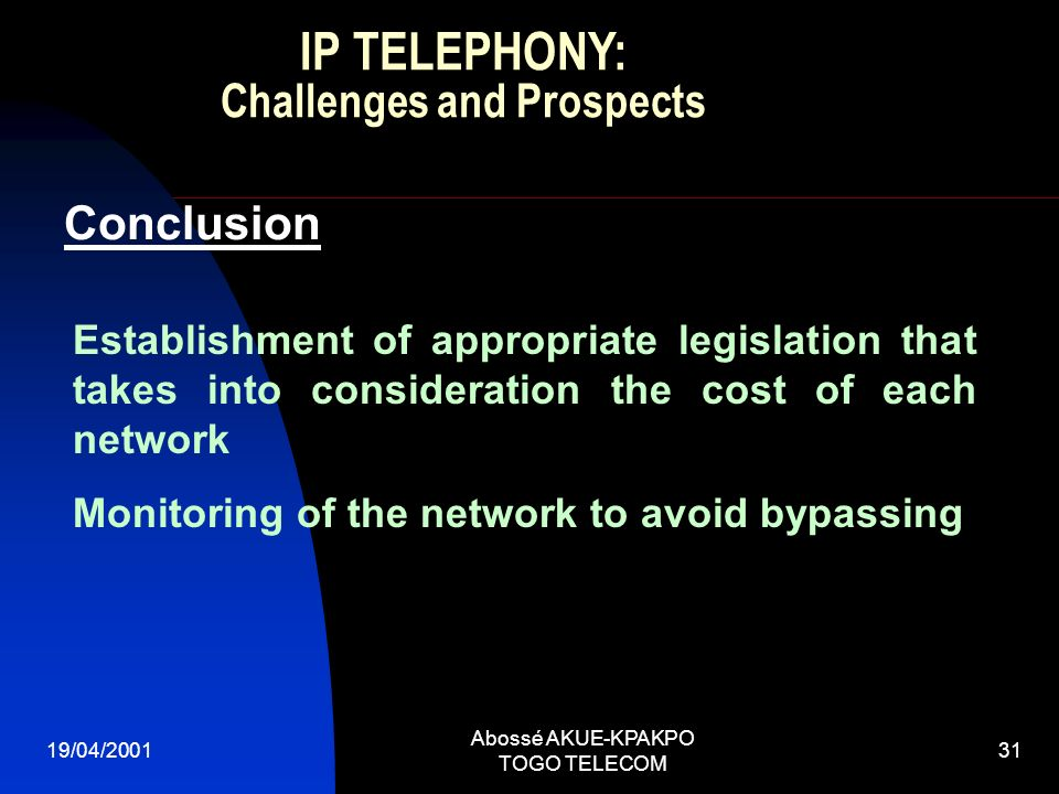 19/04/2001 Abossé AKUE-KPAKPO TOGO TELECOM 31 Conclusion Establishment of appropriate legislation that takes into consideration the cost of each network Monitoring of the network to avoid bypassing IP TELEPHONY: Challenges and Prospects