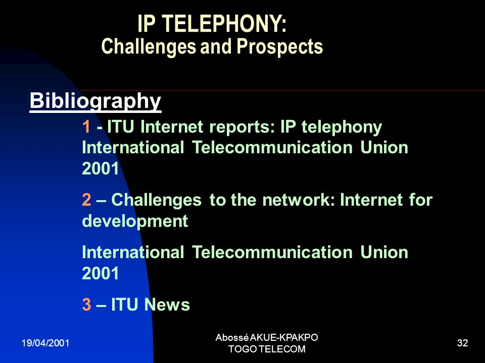 19/04/2001 Abossé AKUE-KPAKPO TOGO TELECOM 32 Bibliography 1 - ITU Internet reports: IP telephony International Telecommunication Union 2001 2 – Challenges to the network: Internet for development International Telecommunication Union 2001 3 – ITU News IP TELEPHONY: Challenges and Prospects