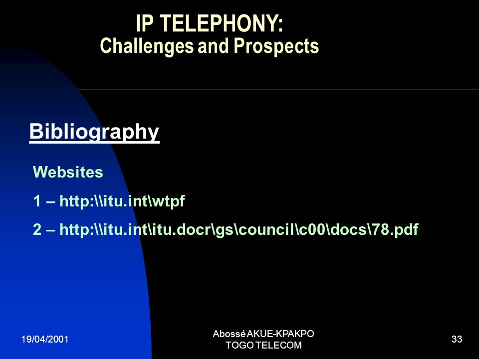 19/04/2001 Abossé AKUE-KPAKPO TOGO TELECOM 33 Bibliography Websites 1 – http:\\itu.int\wtpf 2 – http:\\itu.int\itu.docr\gs\council\c00\docs\78.pdf IP TELEPHONY: Challenges and Prospects