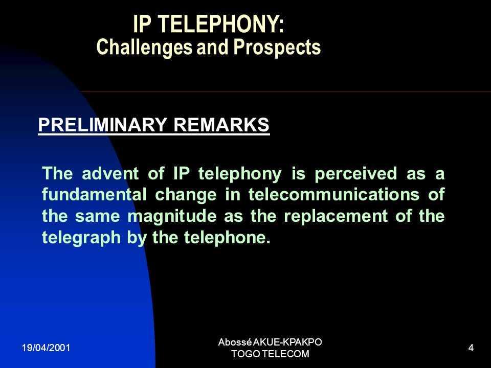 19/04/2001 Abossé AKUE-KPAKPO TOGO TELECOM 4 PRELIMINARY REMARKS The advent of IP telephony is perceived as a fundamental change in telecommunications