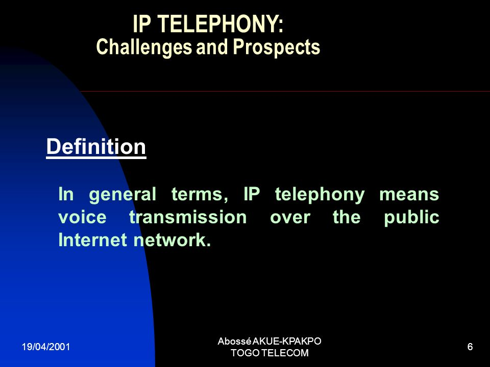 19/04/2001 Abossé AKUE-KPAKPO TOGO TELECOM 6 In general terms, IP telephony means voice transmission over the public Internet network. Definition IP T