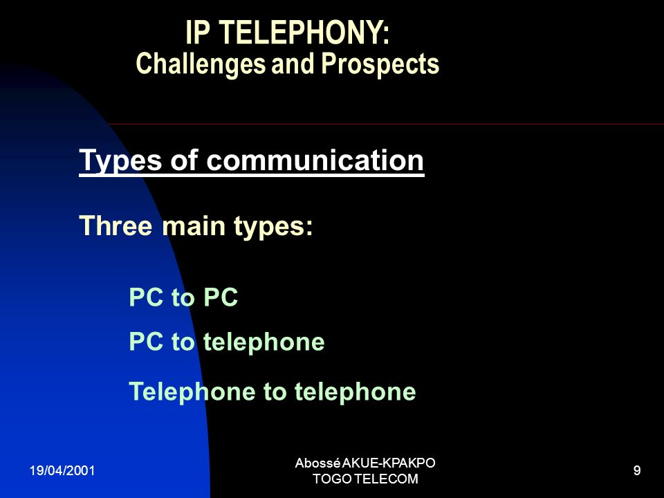 19/04/2001 Abossé AKUE-KPAKPO TOGO TELECOM 9 Three main types: Types of communication PC to PC PC to telephone Telephone to telephone IP TELEPHONY: Challenges and Prospects