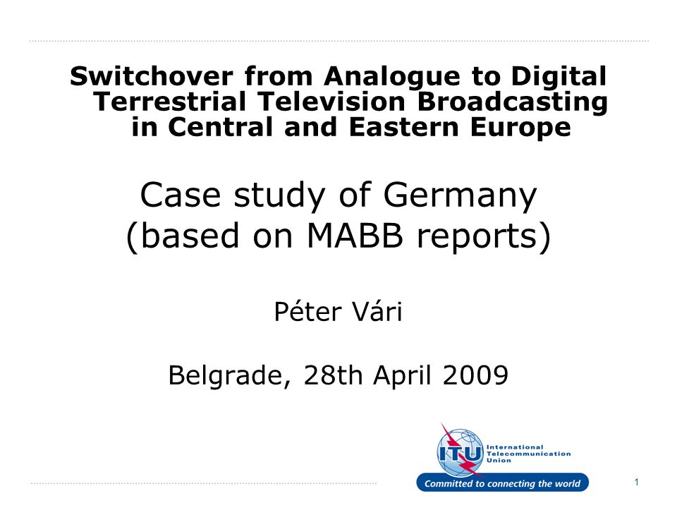 1 Switchover from Analogue to Digital Terrestrial Television Broadcasting in Central and Eastern Europe Case study of Germany (based on MABB reports) Péter Vári Belgrade, 28th April 2009