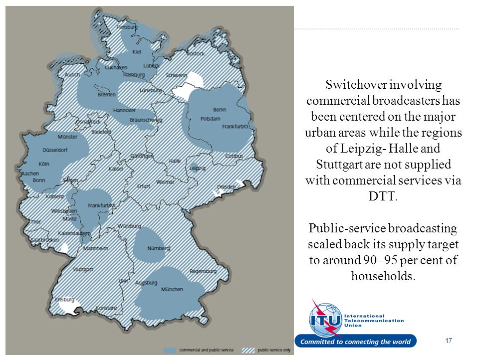 17 Switchover involving commercial broad­casters has been centered on the major urban areas while the regions of Leipzig- Halle and Stuttgart are not supplied with commercial services via DTT.