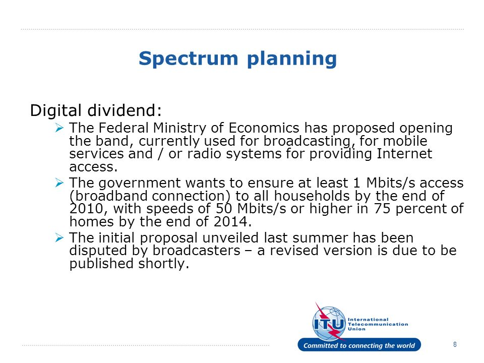 8 Spectrum planning Digital dividend: The Federal Ministry of Economics has proposed opening the band, currently used for broadcasting, for mobile services and / or radio systems for providing Internet access.