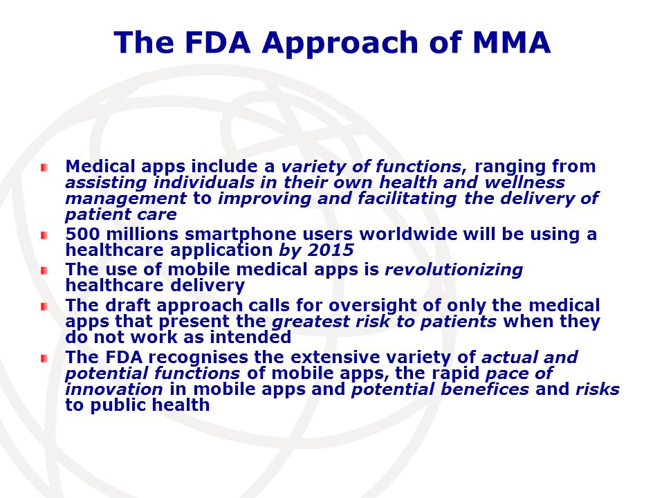 The FDA Approach of MMA Medical apps include a variety of functions, ranging from assisting individuals in their own health and wellness management to improving and facilitating the delivery of patient care 500 millions smartphone users worldwide will be using a healthcare application by 2015 The use of mobile medical apps is revolutionizing healthcare delivery The draft approach calls for oversight of only the medical apps that present the greatest risk to patients when they do not work as intended The FDA recognises the extensive variety of actual and potential functions of mobile apps, the rapid pace of innovation in mobile apps and potential benefices and risks to public health