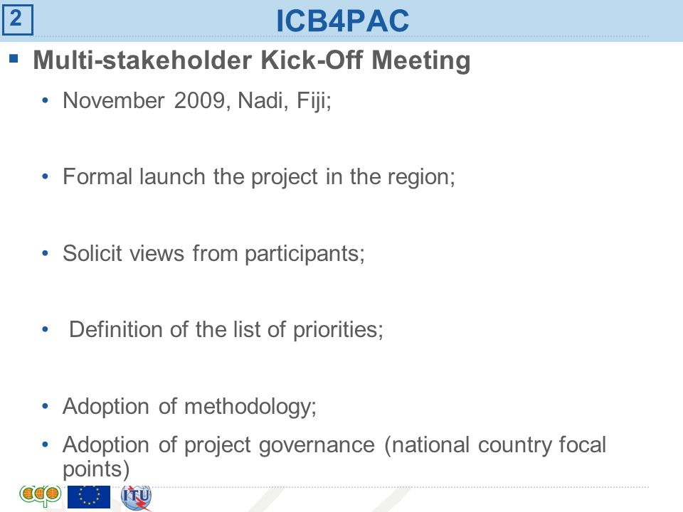 International Telecommunication Union ICB4PAC Overview: Common List of Priorities N°N°Subjects 1National ICT Policy 2Universal service: Best practices for selection and funding of universal access or service providers 3Licensing: Technology neutral licensing 4Numbering: numbering plans and number hijacking 5Interconnection: principles, cost modeling and international roaming 6Cybersecurity Common list of priorities articulated around six (6) main subjects.