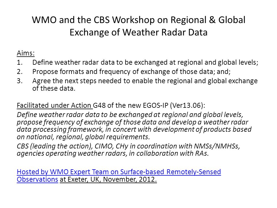 WMO and the CBS Workshop on Regional & Global Exchange of Weather Radar Data Aims: 1.Define weather radar data to be exchanged at regional and global