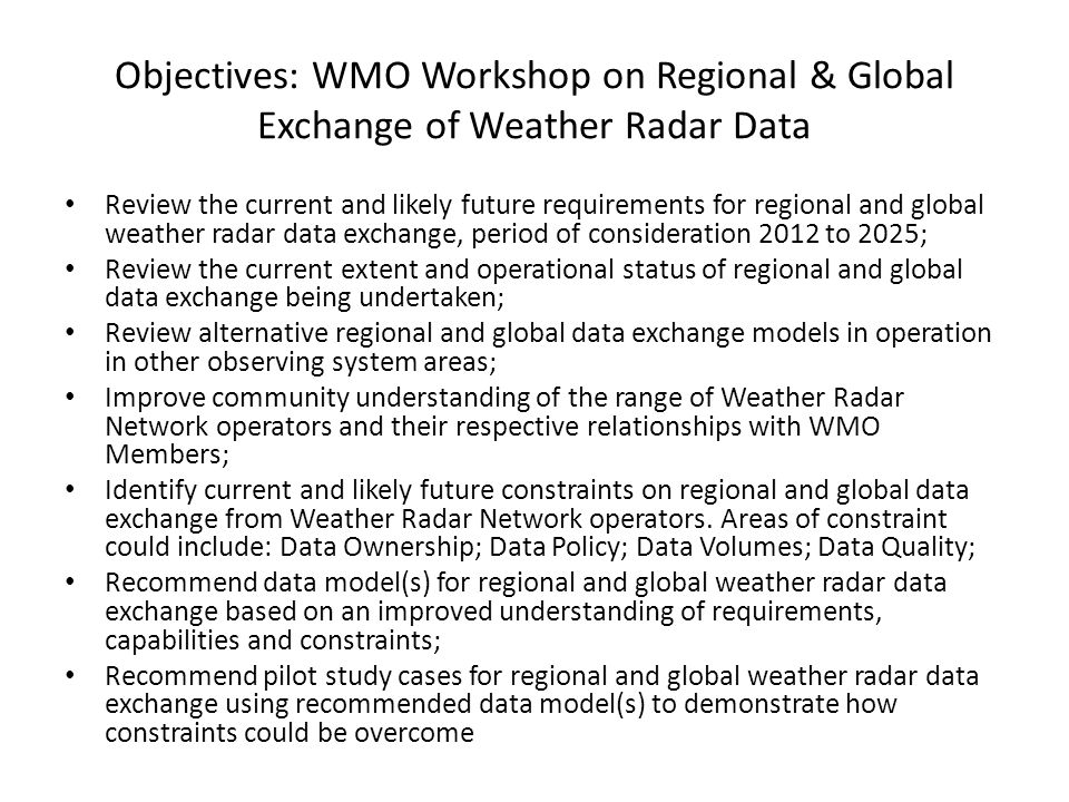 Objectives: WMO Workshop on Regional & Global Exchange of Weather Radar Data Review the current and likely future requirements for regional and global