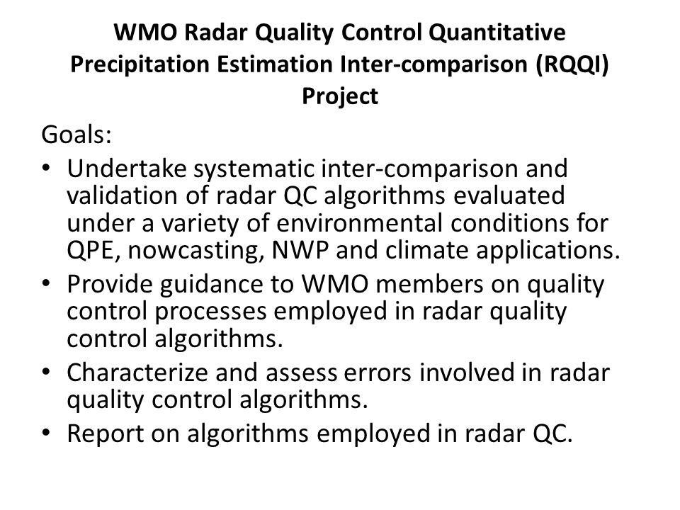 WMO Radar Quality Control Quantitative Precipitation Estimation Inter-comparison (RQQI) Project Goals: Undertake systematic inter-comparison and valid