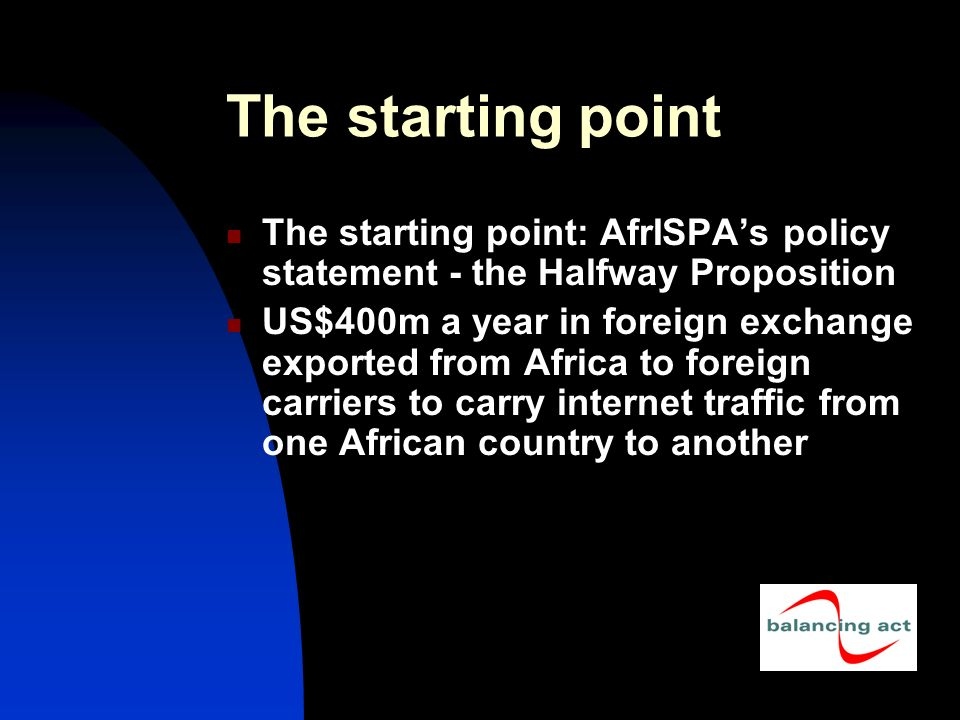 The starting point The starting point: AfrISPAs policy statement - the Halfway Proposition US$400m a year in foreign exchange exported from Africa to