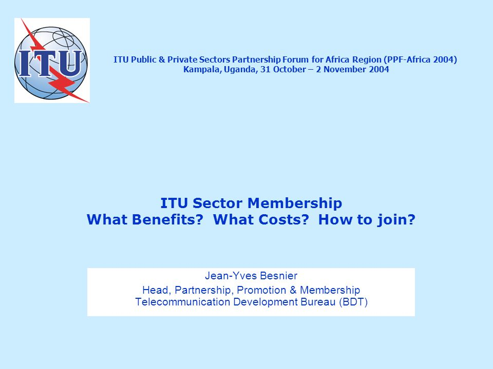 ITU Sector Membership What Benefits? What Costs? How to join? Jean-Yves Besnier Head, Partnership, Promotion & Membership Telecommunication Developmen