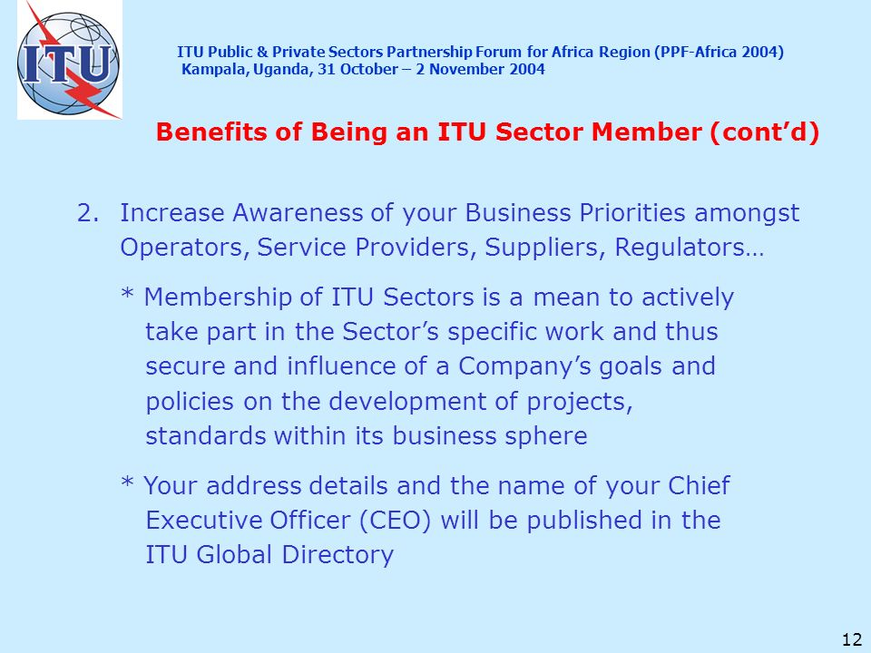 12 2.Increase Awareness of your Business Priorities amongst Operators, Service Providers, Suppliers, Regulators… * Membership of ITU Sectors is a mean