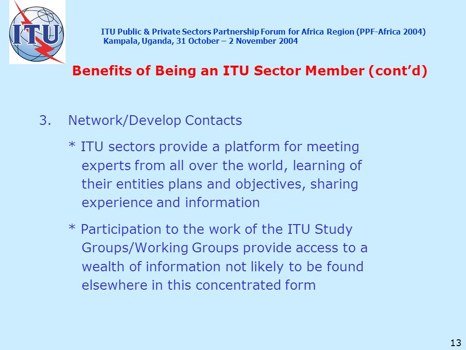 13 Benefits of Being an ITU Sector Member (contd) 3.Network/Develop Contacts * ITU sectors provide a platform for meeting experts from all over the wo