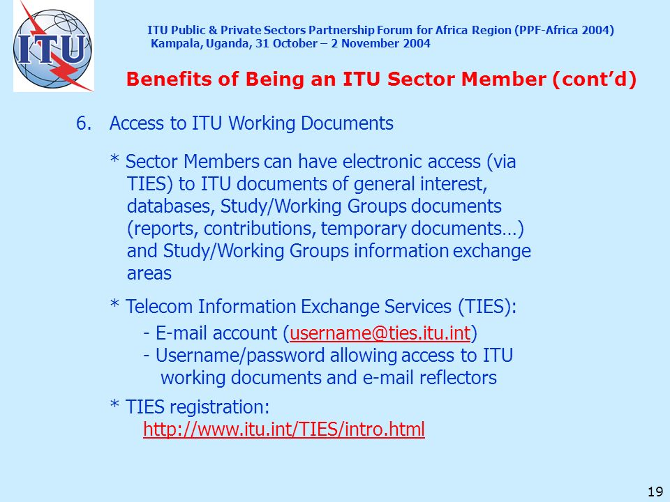 19 Benefits of Being an ITU Sector Member (contd) 6.Access to ITU Working Documents * Sector Members can have electronic access (via TIES) to ITU docu
