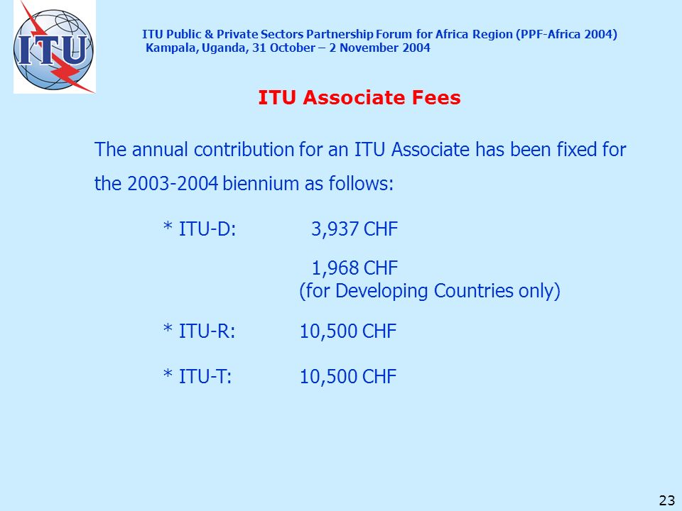 23 ITU Associate Fees ITU Public & Private Sectors Partnership Forum for Africa Region (PPF-Africa 2004) Kampala, Uganda, 31 October – 2 November 2004